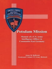 Potsdam Mission - Memoir of a U.S. Army Intelligence Officer in Communist East Germany ebook by James R. Holbrook