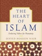 The Heart of Islam - Enduring Values for Humanity ebook by Seyyed Hossein Nasr