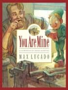 You Are Mine ebook by Max Lucado,Sergio Martinez,Karen Hill