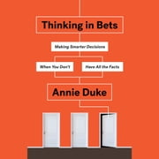 Thinking in Bets - Making Smarter Decisions When You Don't Have All the Facts audiobook by Annie Duke