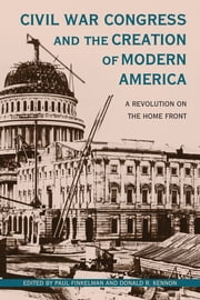 Civil War Congress and the Creation of Modern America - A Revolution on the Home Front ebook by Paul Finkelman, Donald R. Kennon