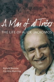 A Man of All Tribes: The Life of Alick Jackomos ebook by Richard Broome,Corinne Manning