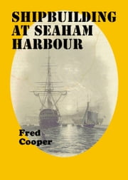 Shipbuilding at Seaham Harbour ebook by Fred Cooper