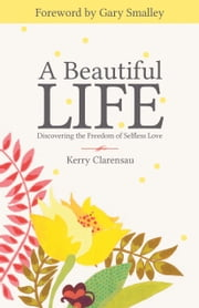 A Beautiful Life - Discovering the Freedom of Selfless Love ebook by Kerry Clarensau