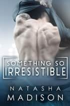 Something So Irresistible ebook by Natasha Madison