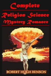 Complete Science Religion Mystery Romance ebook by Robert Hugh Benson