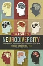 The Power of Neurodiversity - Unleashing the Advantages of Your Differently Wired Brain (published in hardcover as Neurodiversity) ebook by Thomas Armstrong, PhD