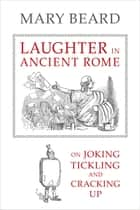 Laughter in Ancient Rome - On Joking, Tickling, and Cracking Up ebook by Mary Beard
