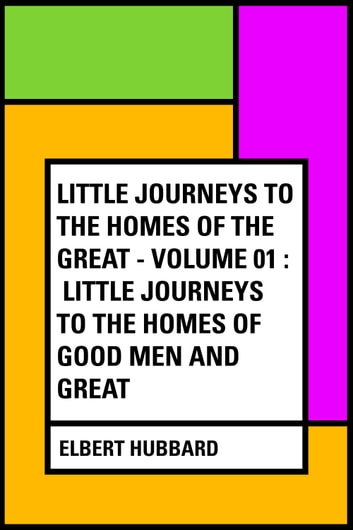 Little Journeys to the Homes of the Great - Volume 01 : Little Journeys to the Homes of Good Men and Great ebook by Elbert Hubbard