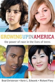 Growing Up in America - The Power of Race in the Lives of Teens ebook by Richard Flory,Korie Edwards,Brad Christerson