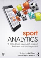 Sport Analytics - A data-driven approach to sport business and management ebook by Gil Fried, Ceyda Mumcu