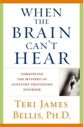 When the Brain Can't Hear - Unraveling the Mystery of Auditory Processing Disorder ebook by Ph.D. Teri James Bellis, Ph.D.