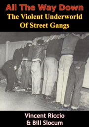 All The Way Down: The Violent Underworld Of Street Gangs ebook by Vincent Riccio,Bill Slocum