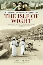 A History of Women's Lives on the Isle of Wight ebook by Daisy Plant