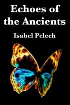 Echoes of the Ancients ebook by Isabel Pelech