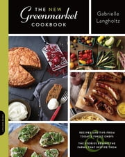 The New Greenmarket Cookbook - Recipes and Tips from Today's Finest Chefs-and the Stories behind the Farms That Inspire Them ebook by Gabrielle Langholtz