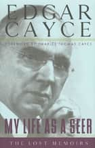 My Life as a Seer - The Lost Memoirs ebook by Edgar Cayce, Charles Thomas Cayce, A. Robert Smith,...