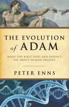 Evolution of Adam, The - What the Bible Does and Doesn't Say about Human Origins ebook by Peter Enns