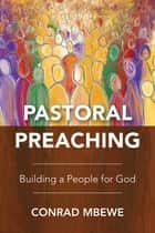 Pastoral Preaching - Building a People for God ebook by Conrad Mbewe