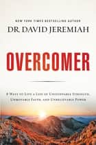Overcomer - 8 Ways to Live a Life of Unstoppable Strength, Unmovable Faith, and Unbelievable Power ebook by David Jeremiah