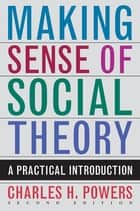 Making Sense of Social Theory ebook by Charles H. Powers