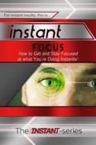 Ebook Instant Focus: How to Get and Stay Focused at what You're Doing Instantly! di The INSTANT-Series