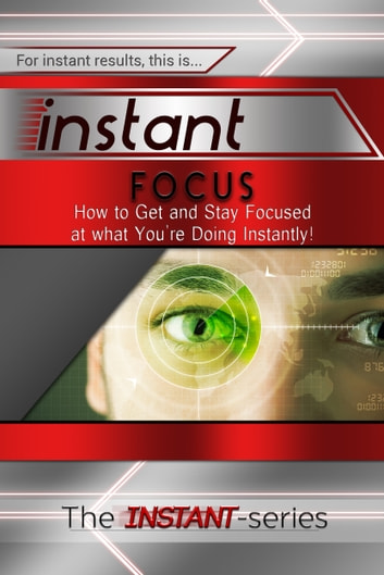 Instant Focus: How to Get and Stay Focused at what You're Doing Instantly! ebooks by The INSTANT-Series