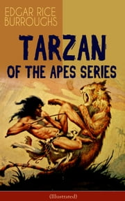 TARZAN OF THE APES SERIES (Illustrated) - Tarzan of the Apes, The Return of Tarzan, The Beasts of Tarzan, The Son of Tarzan, Tarzan and the Jewels of Opar, Jungle Tales of Tarzan, Tarzan the Untamed and Tarzan the Terrible ebook by Edgar Rice Burroughs,J. Allen St. John