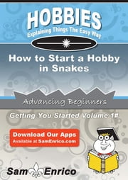 How to Start a Hobby in Snakes - How to Start a Hobby in Snakes ebook by Makeda Wolff