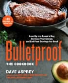 Bulletproof: The Cookbook - Lose Up to a Pound a Day, Increase Your Energy, and End Food Cravings for Good ebook by Dave Asprey