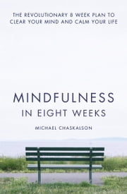 Mindfulness in Eight Weeks: The revolutionary 8 week plan to clear your mind and calm your life ebook by Kobo.Web.Store.Products.Fields.ContributorFieldViewModel