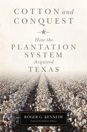 Cotton and Conquest - How the Plantation System Acquired Texas ebook by Roger G. Kennedy,William deBuys