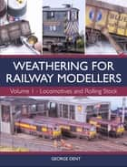 Weathering for Railway Modellers - Volume 1 - Locomotives and Rolling Stock ebook by George Dent