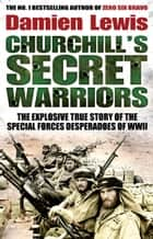 Churchill's Secret Warriors - The Explosive True Story of the Special Forces Desperadoes of WWII ebook by Damien Lewis