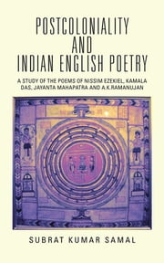 POSTCOLONIALITY AND INDIAN ENGLISH POETRY - A STUDY OF THE POEMS OF NISSIM EZEKIEL, KAMALA DAS, JAYANTA MAHAPATRA AND A.K.RAMANUJAN ebook by SUBRAT KUMAR SAMAL