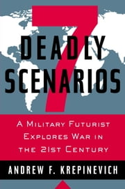7 Deadly Scenarios - A Military Futurist Explores War in the 21st Century ebook by Andrew Krepinevich