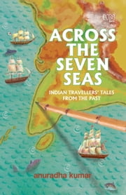 Across The Seven Seas - Indian Travellers Tales ebook by Anuradha Kumar