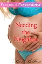 Pregnant Perversions: Needing The Neighbor ebook by Bree Bellucci