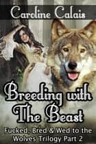 Breeding with the Beast (Fucked, Bred & Wed to the Wolves Trilogy Part 2) - Fucked, Bred & Wed to the Wolves, #2 ebook by Caroline Calais