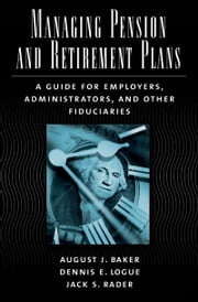 Managing Pension and Retirement Plans: A Guide for Employers, Administrators, and Other Fiduciaries ebook by August J. Baker,Dennis E. Logue,Jack S. Rader