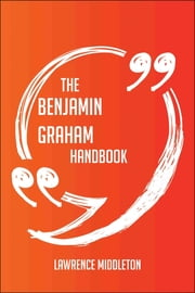 The Benjamin Graham Handbook - Everything You Need To Know About Benjamin Graham ebook by Lawrence Middleton