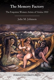 The Memory Factory: The Forgotten Women Artists of Vienna 1900 ebook by Julie M. Johnson