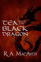 Tea with the Black Dragon ebook by R. A. MacAvoy