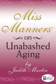 Miss Manners: On Unabashed Aging ebook by Judith Martin