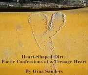 Heart-Shaped Dirt: Poetic Confessions of a Teenage Heart ebook by Gina Sanders
