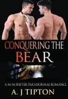 Conquering the Bear: A M/M Shifter Paranormal Romance - Bear Shifter Games, #2 ebook by AJ Tipton