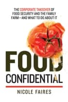 Food Confidential - The Corporate Takeover of Food Security and the Family Farm?and What to Do About It eBook by Nicole Faires