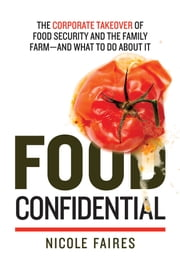 Food Confidential - The Corporate Takeover of Food Security and the Family Farm—and What to Do About It ebook by Nicole Faires