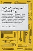 Coffin-Making and Undertaking - Special Appliances, Lancashire Coffins, Southern Counties and Other Coffins, Children's Coffins, Adults' Covered Coffi ebook by Paul N. Hasluck