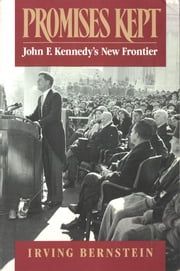 Promises Kept: John F. Kennedy's New Frontier ebook by Irving Bernstein